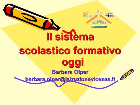 Il sistema scolastico formativo oggi Barbara Olper