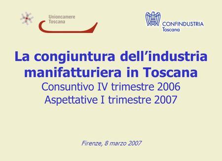 La congiuntura dellindustria manifatturiera in Toscana Consuntivo IV trimestre 2006 Aspettative I trimestre 2007 Firenze, 8 marzo 2007.