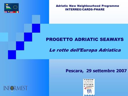 Adriatic New Neighbourhood Programme INTERREG/CARDS-PHARE PROGETTO ADRIATIC SEAWAYS Le rotte dellEuropa Adriatica Pescara, 29 settembre 2007.