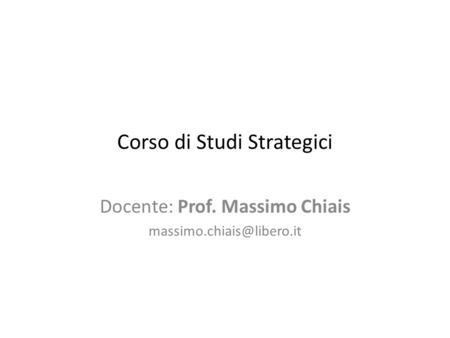 Corso di Studi Strategici Docente: Prof. Massimo Chiais