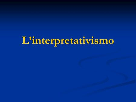 Linterpretativismo. Linterpretativismo - Ontologia: costruttivismo e relativismo. - Epistemologia: non-dualismo e non-oggettività limitato (criterio limite);
