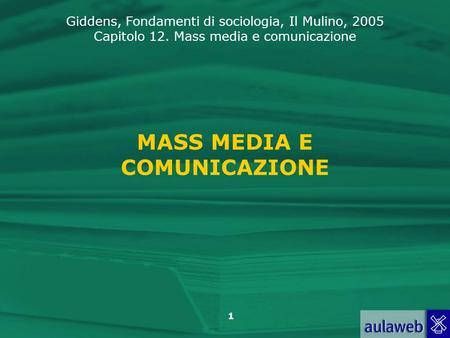 Giddens, Fondamenti di sociologia, Il Mulino, 2005 Capitolo 12. Mass media e comunicazione 1 MASS MEDIA E COMUNICAZIONE.