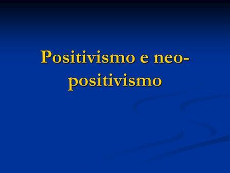 Positivismo e neo- positivismo. Contenuti della lezione Il positivismo. Il positivismo. Il neo-positivismo. Il neo-positivismo.