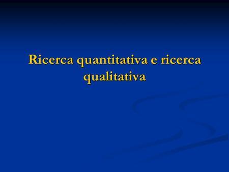 Ricerca quantitativa e ricerca qualitativa. Contenuti della lezione Lapproccio quantitativo Lapproccio quantitativo Lapproccio qualitativo Lapproccio.