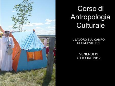 IL LAVORO SUL CAMPO: ULTIMI SVILUPPI Corso di Antropologia Culturale VENERDI 19 OTTOBRE 2012.