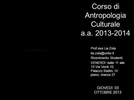 Corso di Antropologia Culturale a.a. 2013-2014 Prof.ssa Lia Zola Ricevimento Studenti: VENERDI dalle 11 alle 13 Via Verdi 10, Palazzo.