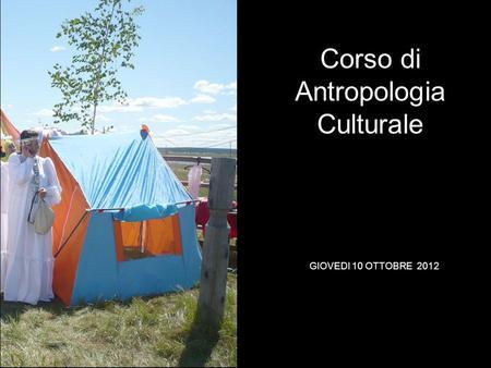 GIOVEDI 10 OTTOBRE 2012 Corso di Antropologia Culturale.