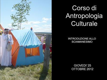 INTRODUZIONE ALLO SCIAMANESIMO Corso di Antropologia Culturale GIOVEDI 25 OTTOBRE 2012.