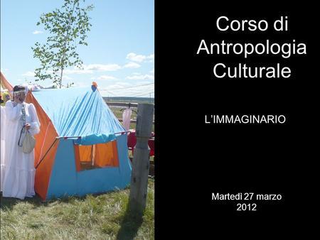 LIMMAGINARIO Corso di Antropologia Culturale Martedì 27 marzo 2012.
