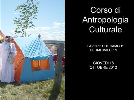 IL LAVORO SUL CAMPO: ULTIMI SVILUPPI Corso di Antropologia Culturale GIOVEDI 18 OTTOBRE 2012.