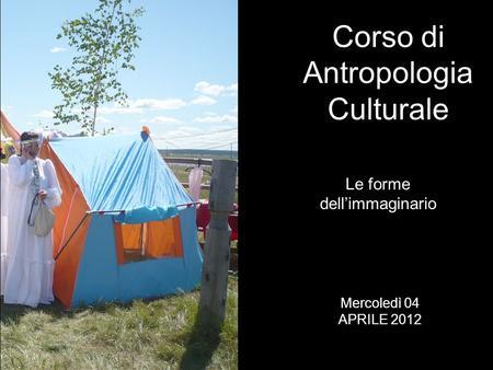 Le forme dellimmaginario Corso di Antropologia Culturale Mercoledì 04 APRILE 2012.
