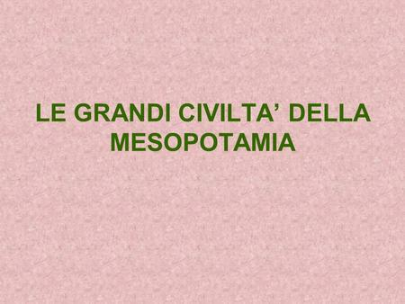 LE GRANDI CIVILTA' DELLA MESOPOTAMIA