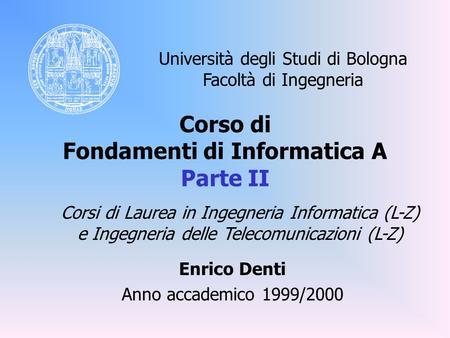 Corso di Fondamenti di Informatica A Parte II Enrico Denti Anno accademico 1999/2000 Università degli Studi di Bologna Facoltà di Ingegneria Corsi di Laurea.