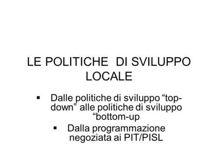 LE POLITICHE DI SVILUPPO LOCALE Dalle politiche di sviluppo top- down alle politiche di sviluppo bottom-up Dalla programmazione negoziata ai PIT/PISL.