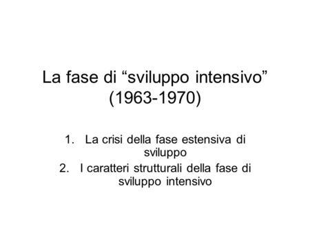 La fase di sviluppo intensivo (1963-1970) 1.La crisi della fase estensiva di sviluppo 2.I caratteri strutturali della fase di sviluppo intensivo.