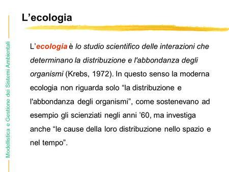 L'ecologia L'ecologia è lo studio scientifico delle interazioni che determinano la distribuzione e l'abbondanza degli organismi (Krebs, 1972). In questo.