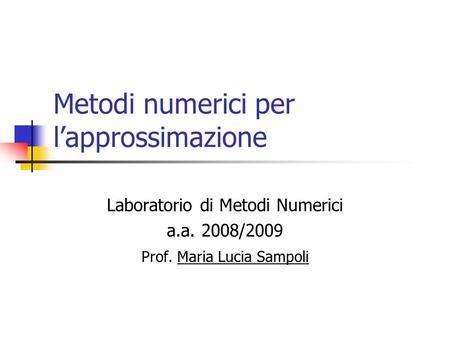 Metodi numerici per lapprossimazione Laboratorio di Metodi Numerici a.a. 2008/2009 Prof. Maria Lucia Sampoli.