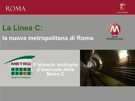 La Linea C: la nuova metropolitana di Roma Il bilancio ordinario desercizio della Metro C.