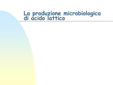 La produzione microbiologica di acido lattico. Chimica delle fermentazioni Acido lattico n CH3-CHOH-COOH u Sintesi chimica (D, L) u Fermentazione n Usi.