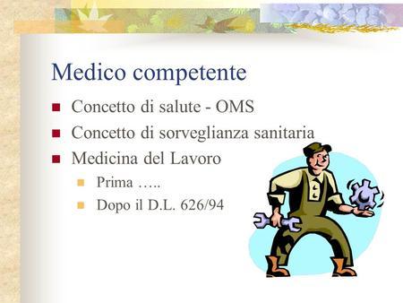 Medico competente Concetto di salute - OMS Concetto di sorveglianza sanitaria Medicina del Lavoro Prima ….. Dopo il D.L. 626/94.