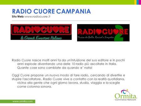 Www.ormita.com RADIO CUORE CAMPANIA Sito Web: www.radiocuore.it Radio Cuore nasce molti anni fa da un'intuizione del suo editore e in pochi anni esplode.