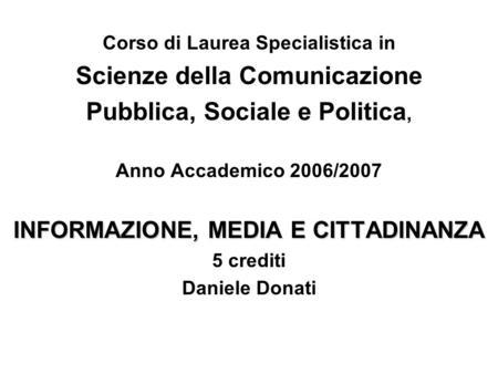 Corso di Laurea Specialistica in Scienze della Comunicazione Pubblica, Sociale e Politica, Anno Accademico 2006/2007 INFORMAZIONE, MEDIA E CITTADINANZA.