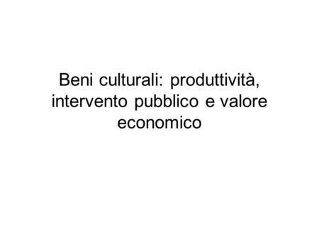 Beni culturali: produttività, intervento pubblico e valore economico.