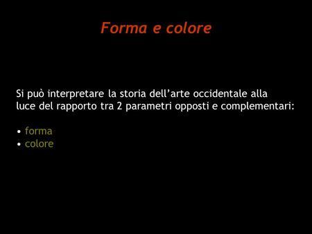 Forma e colore Si può interpretare la storia dell'arte occidentale alla luce del rapporto tra 2 parametri opposti e complementari: forma colore.