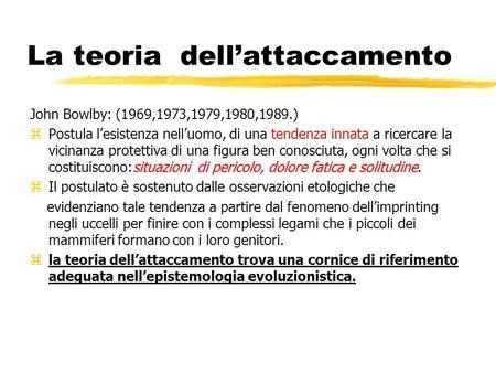 La teoria dellattaccamento John Bowlby: (1969,1973,1979,1980,1989.) situazioni di pericolo, dolore fatica e solitudine zPostula lesistenza nelluomo, di.
