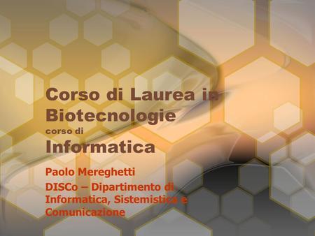 Corso di Laurea in Biotecnologie corso di Informatica Paolo Mereghetti DISCo – Dipartimento di Informatica, Sistemistica e Comunicazione.