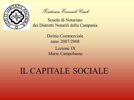 Fondazione Emanuele Casale Scuola di Notariato dei Distretti Notarili della Campania Diritto Commerciale anno 2007/2008 IL CAPITALE SOCIALE Lezione IX.