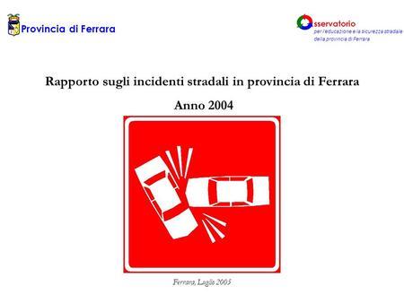 Rapporto sugli incidenti stradali in provincia di Ferrara Anno 2004 Ferrara, Luglio 2005 Provincia di Ferrara sservatorio per leducazione e la sicurezza.