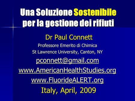 Una Soluzione Sostenibile per la gestione dei rifiuti Una Soluzione Sostenibile per la gestione dei rifiuti Dr Paul Connett Dr Paul Connett Professore.