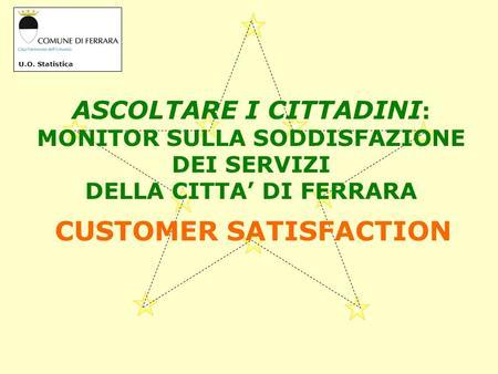 U.O. Statistica ASCOLTARE I CITTADINI : MONITOR SULLA SODDISFAZIONE DEI SERVIZI DELLA CITTA DI FERRARA CUSTOMER SATISFACTION.