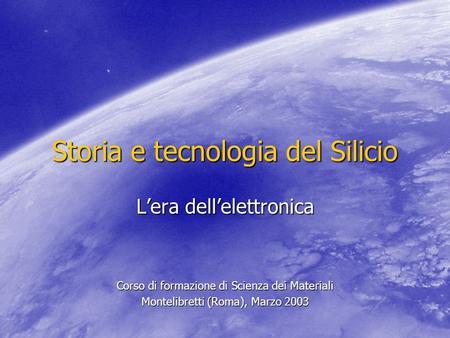 Storia e tecnologia del Silicio Lera dellelettronica Corso di formazione di Scienza dei Materiali Montelibretti (Roma), Marzo 2003.