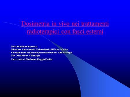 Dosimetria in vivo nei trattamenti radioterapici con fasci esterni Prof Tolmino Corazzari Direttore Laboratorio Universitario di Fisica Medica Coordinatore.