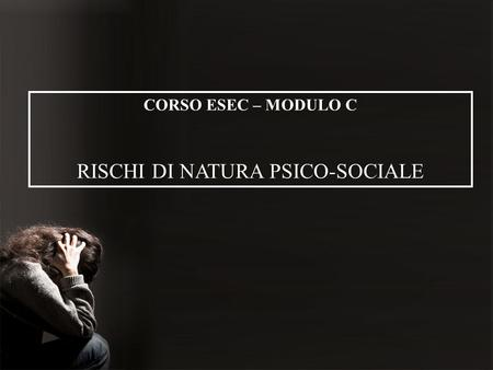 CORSO ESEC – MODULO C RISCHI DI NATURA PSICO-SOCIALE.