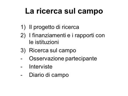 La ricerca sul campo 1)Il progetto di ricerca 2)I finanziamenti e i rapporti con le istituzioni 3)Ricerca sul campo -Osservazione partecipante -Interviste.