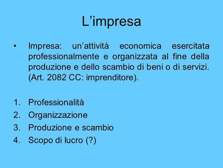 L'impresa Impresa: un'attività economica esercitata professionalmente e organizzata al fine della produzione e dello scambio di beni o di servizi. (Art.