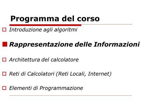Programma del corso Introduzione agli algoritmi Rappresentazione delle Informazioni Architettura del calcolatore Reti di Calcolatori (Reti Locali, Internet)