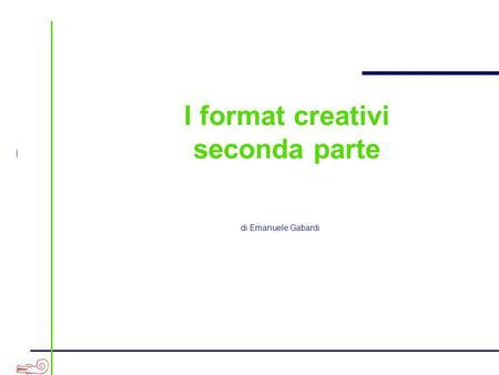 A I format creativi seconda parte di Emanuele Gabardi.