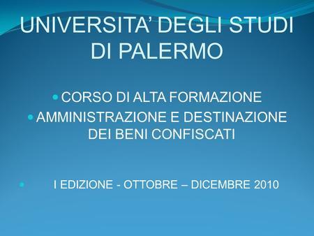 UNIVERSITA DEGLI STUDI DI PALERMO CORSO DI ALTA FORMAZIONE AMMINISTRAZIONE E DESTINAZIONE DEI BENI CONFISCATI I EDIZIONE - OTTOBRE – DICEMBRE 2010.