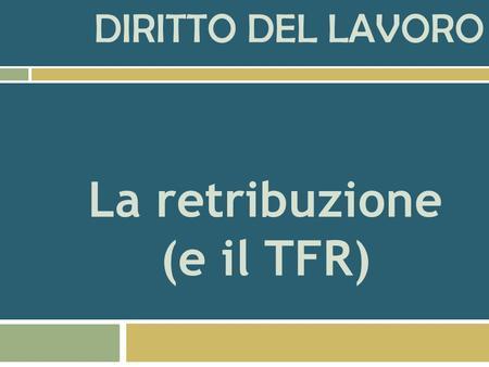 DIRITTO DEL LAVORO La retribuzione (e il TFR) LE DIVERSE FUNZIONI DELLA RETRIBUZIONE E LE SUE DIVERSE DISCIPLINE GIURIDICHE.