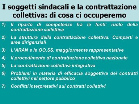 I soggetti sindacali e la contrattazione collettiva: di cosa ci occuperemo 1)Il riparto di competenze fra le fonti: ruolo della contrattazione collettiva.