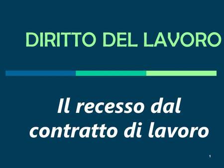 1 DIRITTO DEL LAVORO Il recesso dal contratto di lavoro 1.