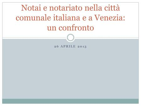 26 APRILE 2013 Notai e notariato nella città comunale italiana e a Venezia: un confronto.