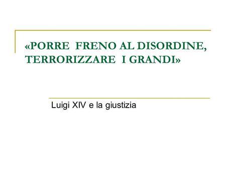 «PORRE FRENO AL DISORDINE, TERRORIZZARE I GRANDI» Luigi XIV e la giustizia.