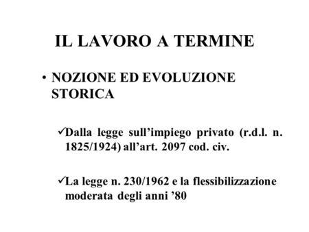 IL LAVORO A TERMINE NOZIONE ED EVOLUZIONE STORICA Dalla legge sullimpiego privato (r.d.l. n. 1825/1924) allart. 2097 cod. civ. La legge n. 230/1962 e la.