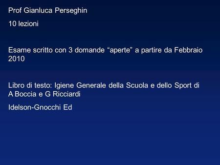 Prof Gianluca Perseghin 10 lezioni Esame scritto con 3 domande aperte a partire da Febbraio 2010 Libro di testo: Igiene Generale della Scuola e dello Sport.