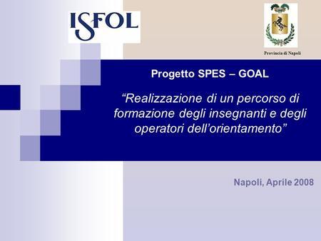 Progetto SPES – GOAL Realizzazione di un percorso di formazione degli insegnanti e degli operatori dellorientamento Napoli, Aprile 2008 Provincia di Napoli.